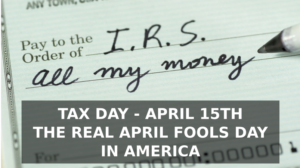 Tax day - April 15th - The real April Fools day in America.